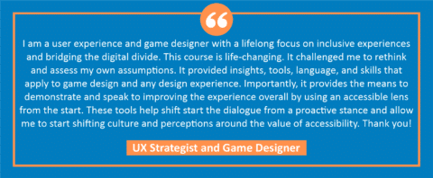 """testimonial block - a UX Strategist and Game Designer wrote, """"I am a user experience and game designer with a lifelong focus on inclusive experiences and bridging the digital divide. This course is life-changing. It challenged me to rethink and assess my own assumptions. It provided insights, tools, language, and skills that apply to game design and any design experience. Importantly, it provides the means to demonstrate and speak to improving the experience overall by using an accessible lens from the start. These tools help shift start the dialogue from a proactive stance and allow me to start shifting culture and perceptions around the value of accessibility. Thank you!"""""""