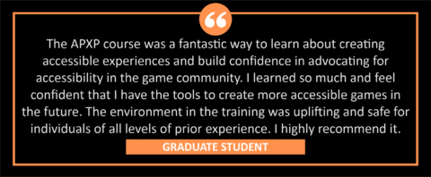 """testimonial block - A graduate student wrote, """"The APXP course was a fantastic way to learn about creating accessible experiences and build confidence in advocating for accessibility in the game community. I learned so much and feel confident that I have the tools to create more accessible games in the future. The environment in the training was uplifting and safe for individuals of all levels of prior experience. I highly recommend it. """""""