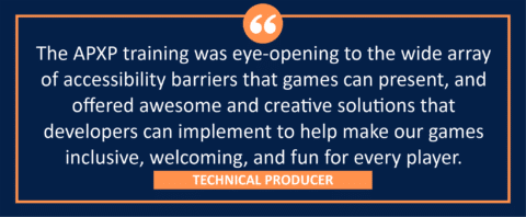 """testimonial block - a Technical Producer wrote, """"The APXP training was eye-opening to the wide array of accessibility barriers that games can present, and offered awesome and creative solutions that developers can implement to help make our games inclusive, welcoming, and fun for every player."""""""