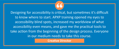 """testimonial block - A creative director wrote, """"Designing for accessibility is critical, but sometimes it's difficult to know where to start. APXP training opened my eyes to accessibility blind spots, increased my worldview of what accessibility even means, and gave me the practical tools to take action from the beginning of the design process. Everyone in our medium needs to take this course."""""""