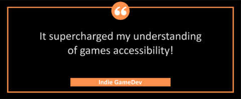 """testimonial block - an Indie GameDev wrote, """"It supercharged my understanding of games accessibility!"""""""